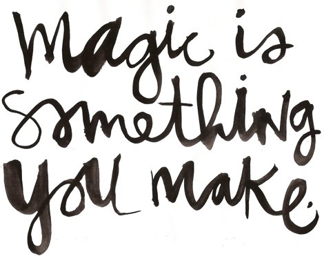 Magic is something you make...